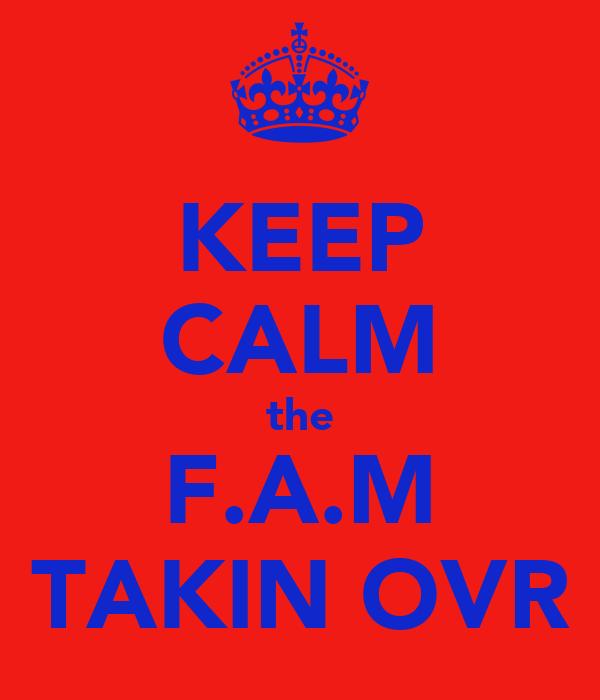 KEEP CALM the F.A.M TAKIN OVR