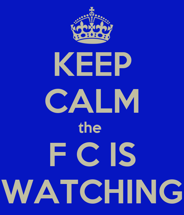 KEEP CALM the  F C IS WATCHING