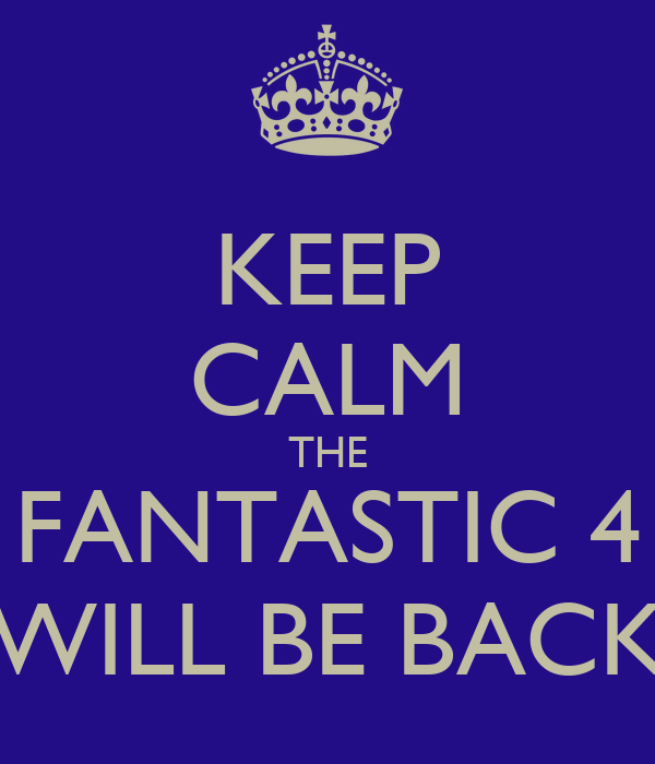 KEEP CALM THE FANTASTIC 4 WILL BE BACK