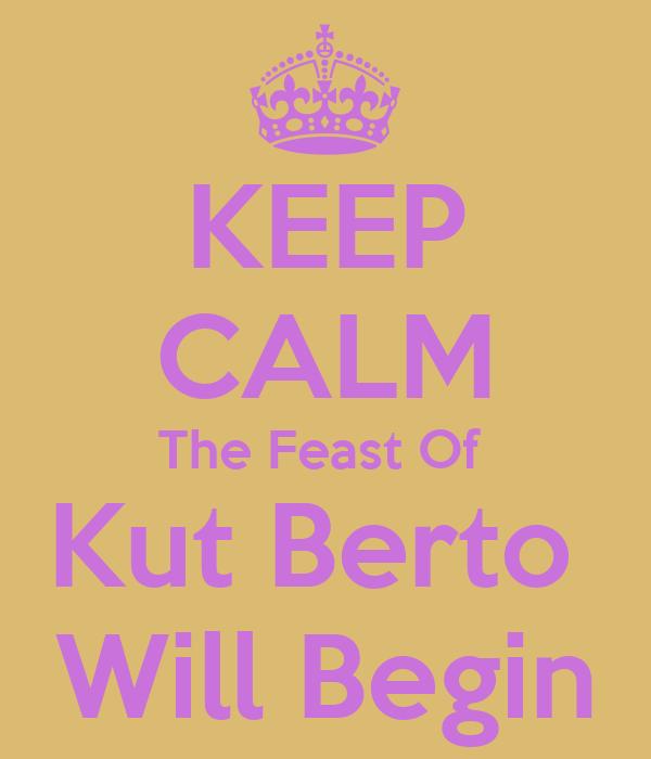 KEEP CALM The Feast Of  Kut Berto  Will Begin