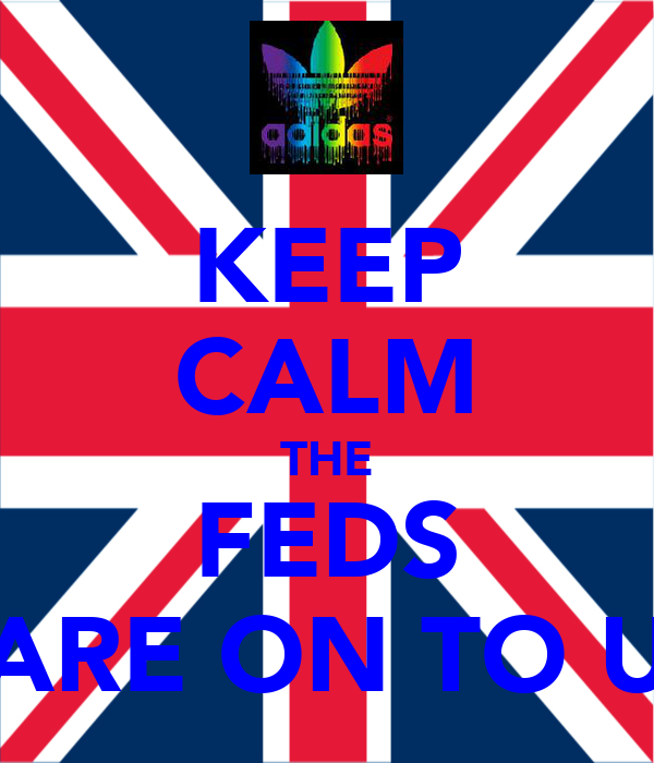 KEEP CALM THE FEDS ARE ON TO U