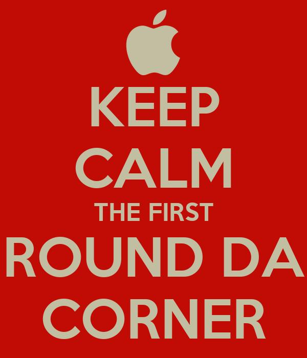 KEEP CALM THE FIRST ROUND DA CORNER