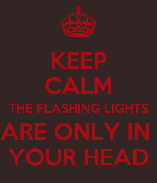 KEEP CALM THE FLASHING LIGHTS ARE ONLY IN  YOUR HEAD