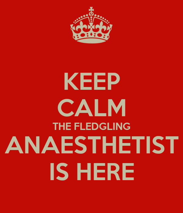 KEEP CALM THE FLEDGLING ANAESTHETIST IS HERE