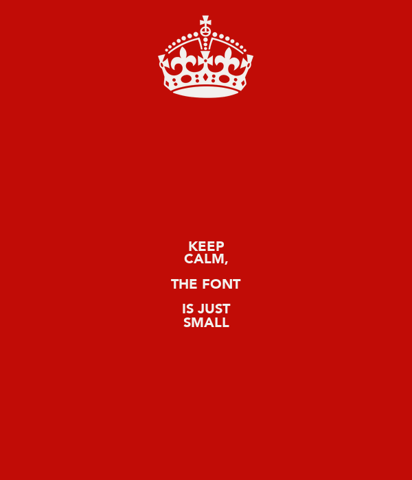 KEEP CALM, THE FONT IS JUST SMALL