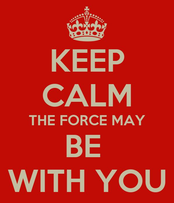 KEEP CALM THE FORCE MAY BE  WITH YOU