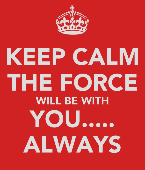 KEEP CALM THE FORCE WILL BE WITH YOU..... ALWAYS