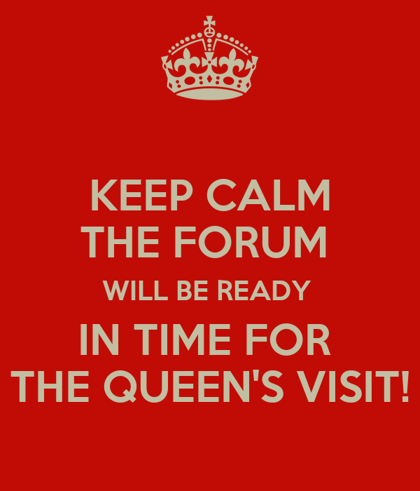 KEEP CALM THE FORUM  WILL BE READY  IN TIME FOR  THE QUEEN'S VISIT!