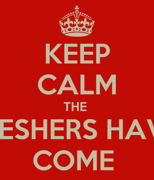 KEEP CALM THE  FRESHERS HAVE  COME