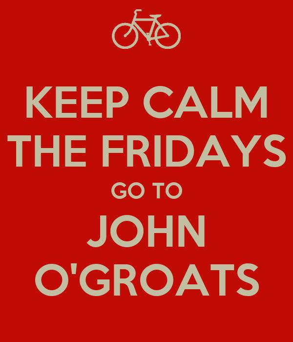 KEEP CALM THE FRIDAYS GO TO JOHN O'GROATS