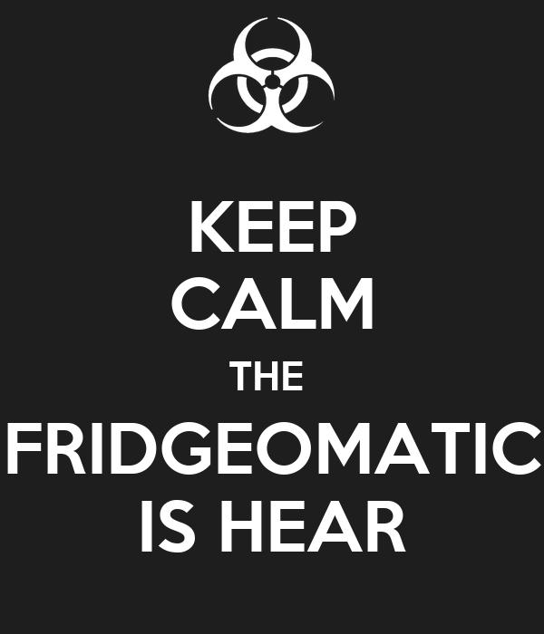KEEP CALM THE  FRIDGEOMATIC IS HEAR