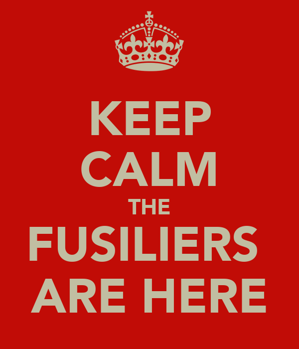 KEEP CALM THE FUSILIERS  ARE HERE