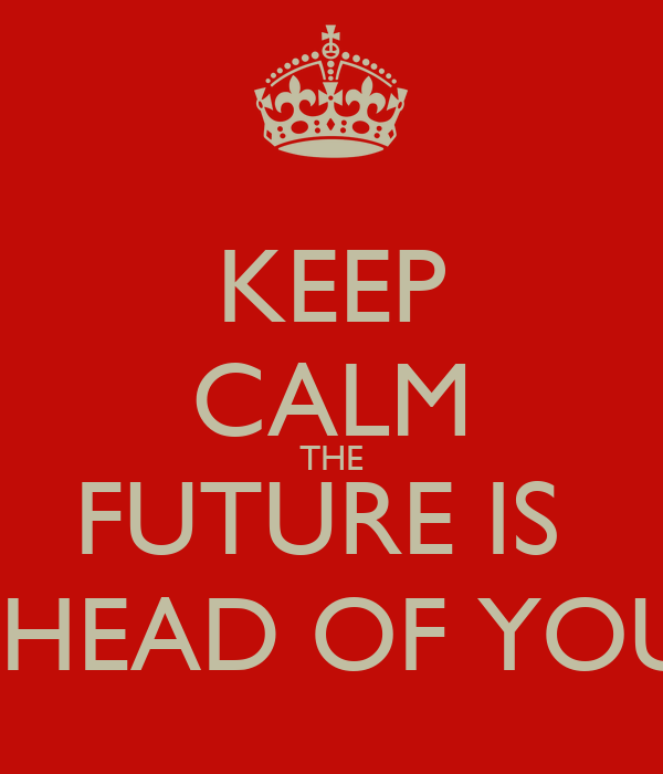 KEEP CALM THE FUTURE IS  AHEAD OF YOU