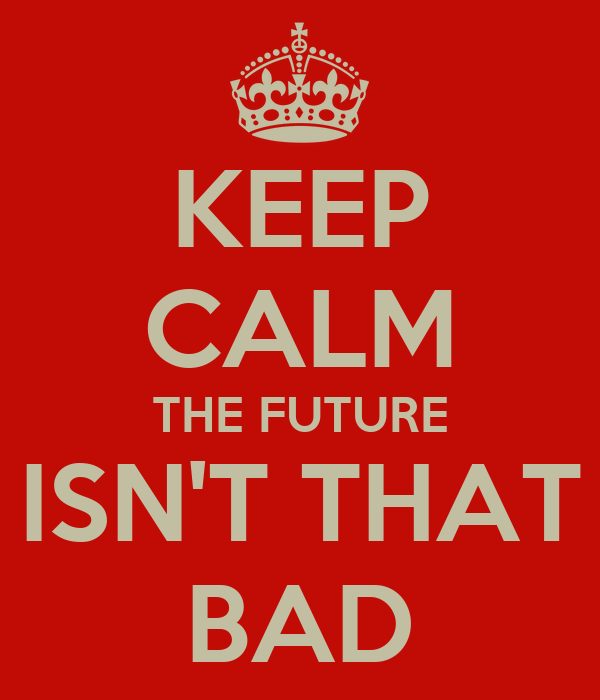 KEEP CALM THE FUTURE ISN'T THAT BAD