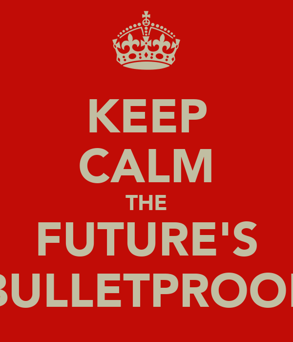 KEEP CALM THE FUTURE'S BULLETPROOF