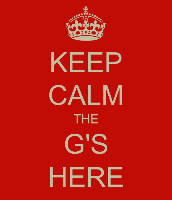 KEEP CALM THE G'S HERE