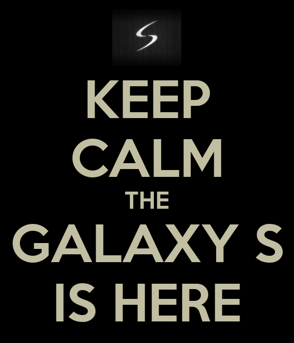 KEEP CALM THE GALAXY S IS HERE