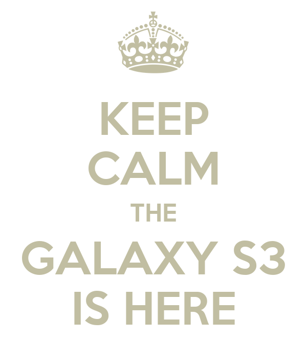KEEP CALM THE GALAXY S3 IS HERE