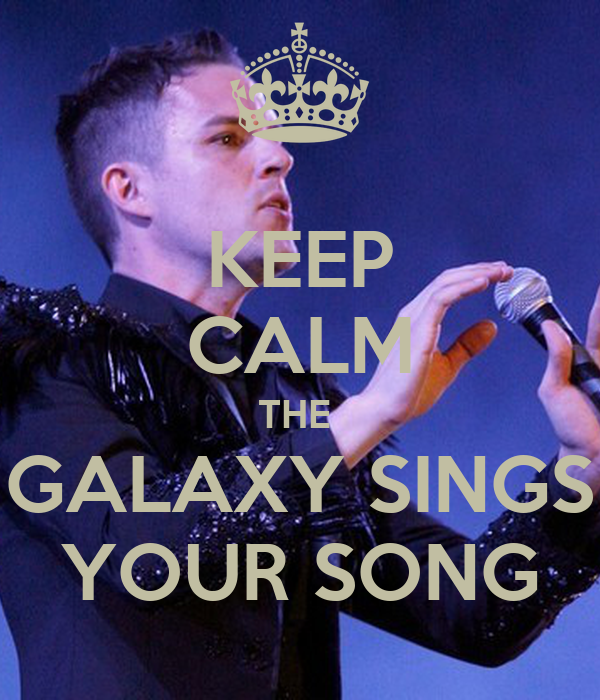 KEEP CALM THE  GALAXY SINGS YOUR SONG