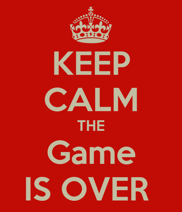 KEEP CALM THE Game IS OVER