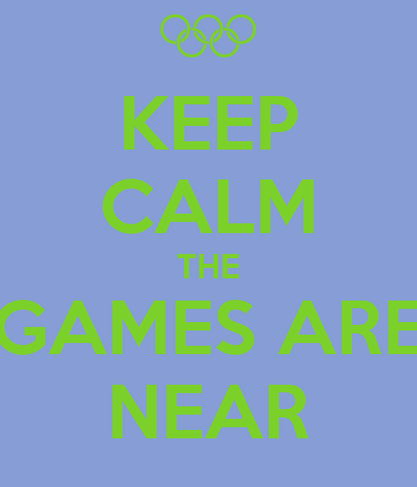KEEP CALM THE GAMES ARE NEAR