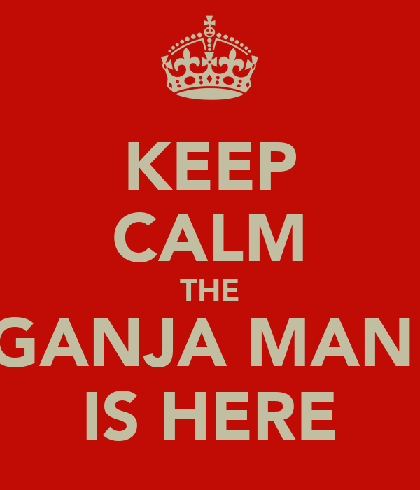 KEEP CALM THE GANJA MAN  IS HERE