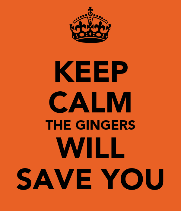 KEEP CALM THE GINGERS WILL SAVE YOU