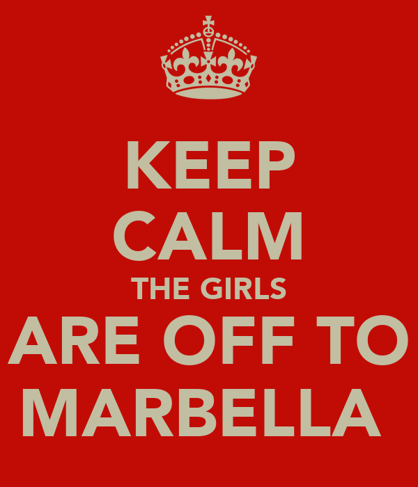KEEP CALM THE GIRLS ARE OFF TO MARBELLA