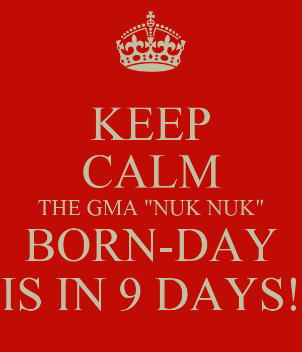 "KEEP CALM THE GMA ""NUK NUK"" BORN-DAY IS IN 9 DAYS!"