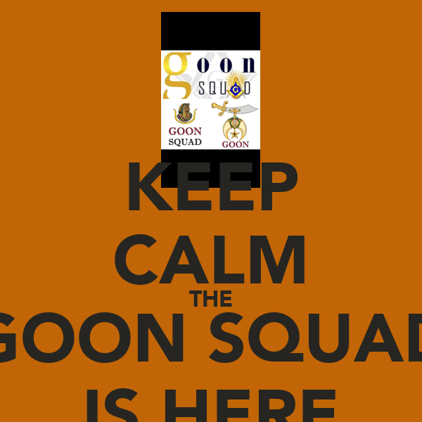 KEEP CALM THE GOON SQUAD IS HERE