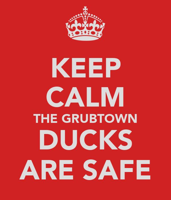 KEEP CALM THE GRUBTOWN DUCKS ARE SAFE