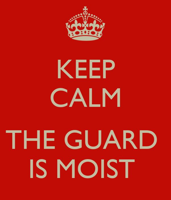 KEEP CALM  THE GUARD  IS MOIST
