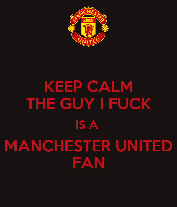 KEEP CALM THE GUY I FUCK IS A  MANCHESTER UNITED FAN