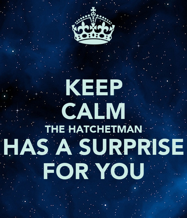KEEP CALM THE HATCHETMAN HAS A SURPRISE FOR YOU