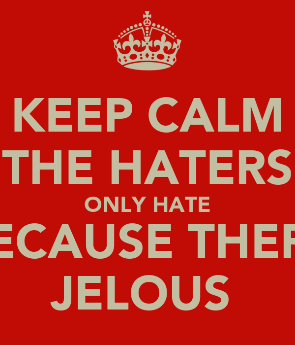 KEEP CALM THE HATERS ONLY HATE BECAUSE THERE JELOUS