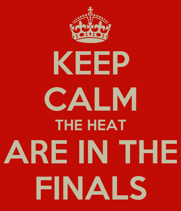 KEEP CALM THE HEAT ARE IN THE FINALS