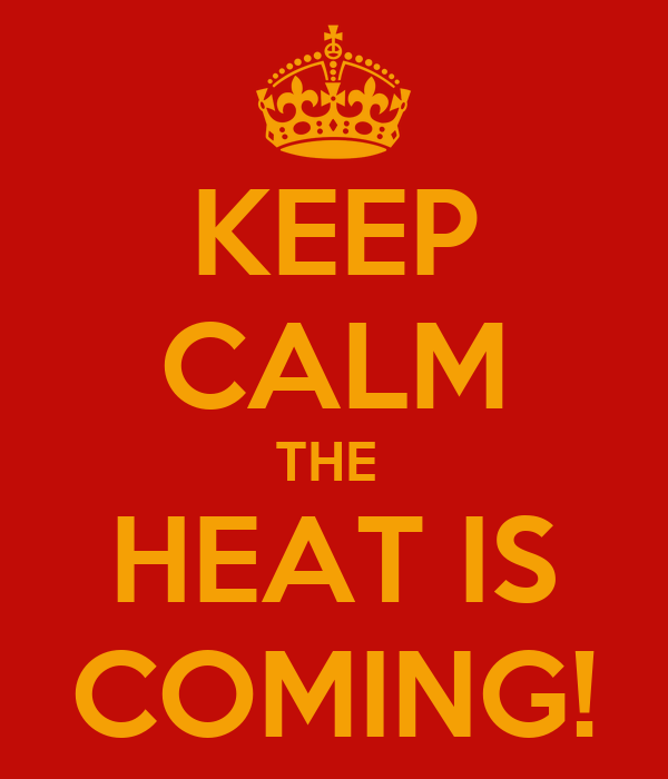 KEEP CALM THE  HEAT IS COMING!