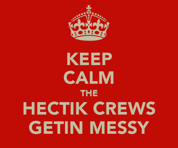 KEEP CALM THE HECTIK CREWS GETIN MESSY