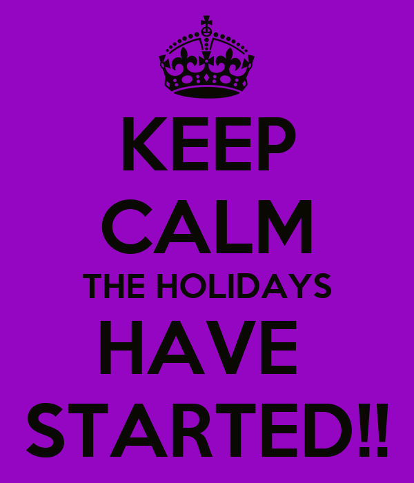 KEEP CALM THE HOLIDAYS HAVE  STARTED!!