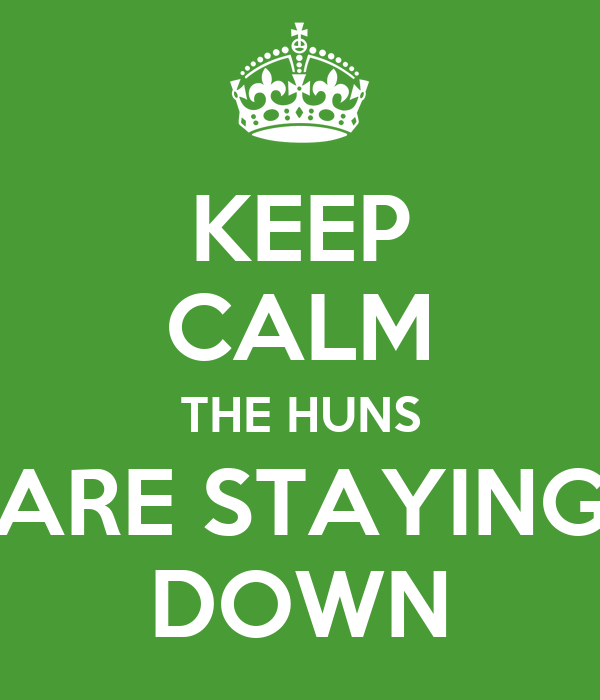 KEEP CALM THE HUNS ARE STAYING DOWN