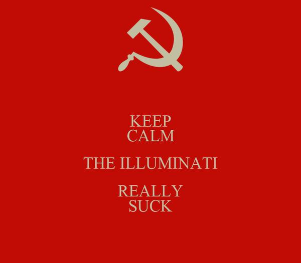 KEEP CALM THE ILLUMINATI REALLY SUCK