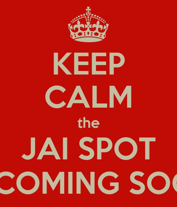 KEEP CALM the JAI SPOT IS COMING SOON