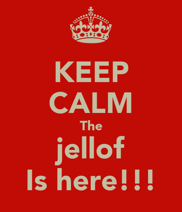 KEEP CALM The jellof Is here!!!