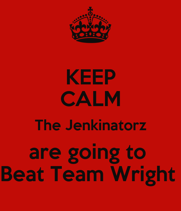 KEEP CALM The Jenkinatorz are going to  Beat Team Wright