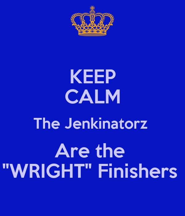 "KEEP CALM The Jenkinatorz  Are the  ""WRIGHT"" Finishers"