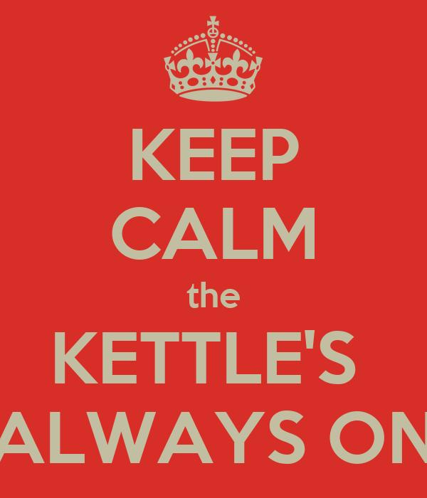 KEEP CALM the KETTLE'S  ALWAYS ON