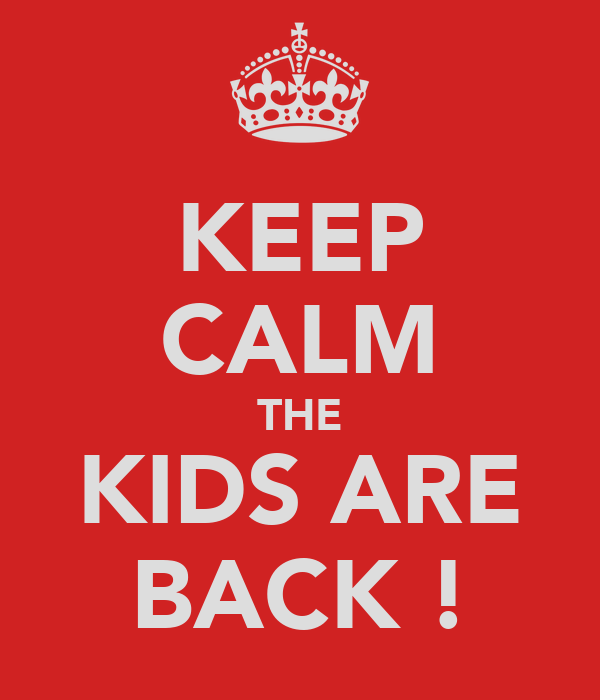 KEEP CALM THE KIDS ARE BACK !