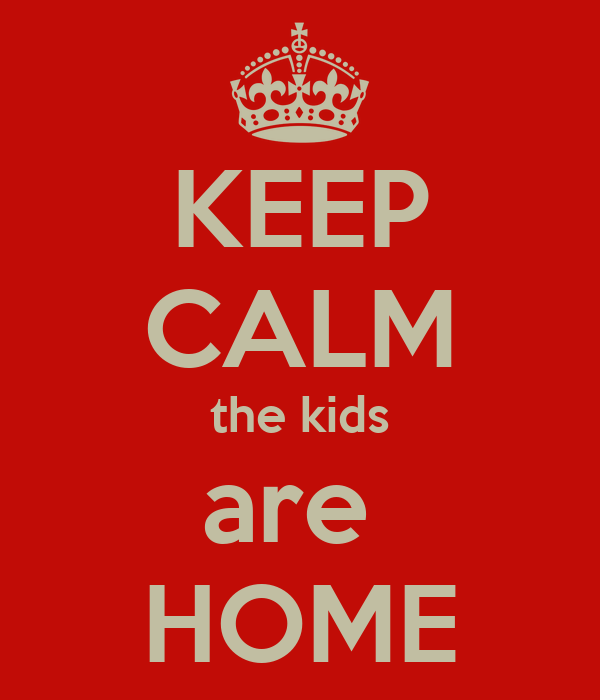 KEEP CALM the kids are  HOME
