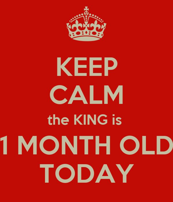 KEEP CALM the KING is   1 MONTH OLD  TODAY