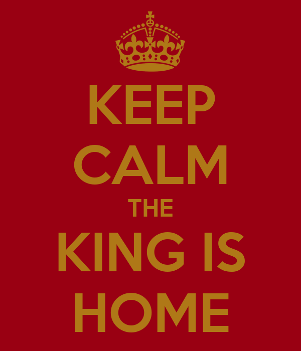 KEEP CALM THE KING IS HOME